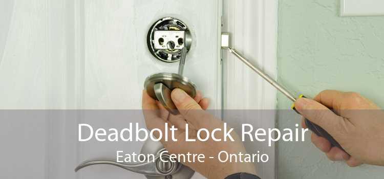 Deadbolt Lock Repair Eaton Centre - Ontario